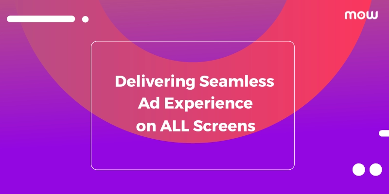 Delivering Seamless Ad Experience On All Screens