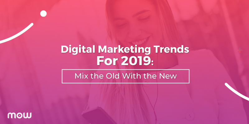 Digital Marketing Trends For 2019: Mix the Old With the New